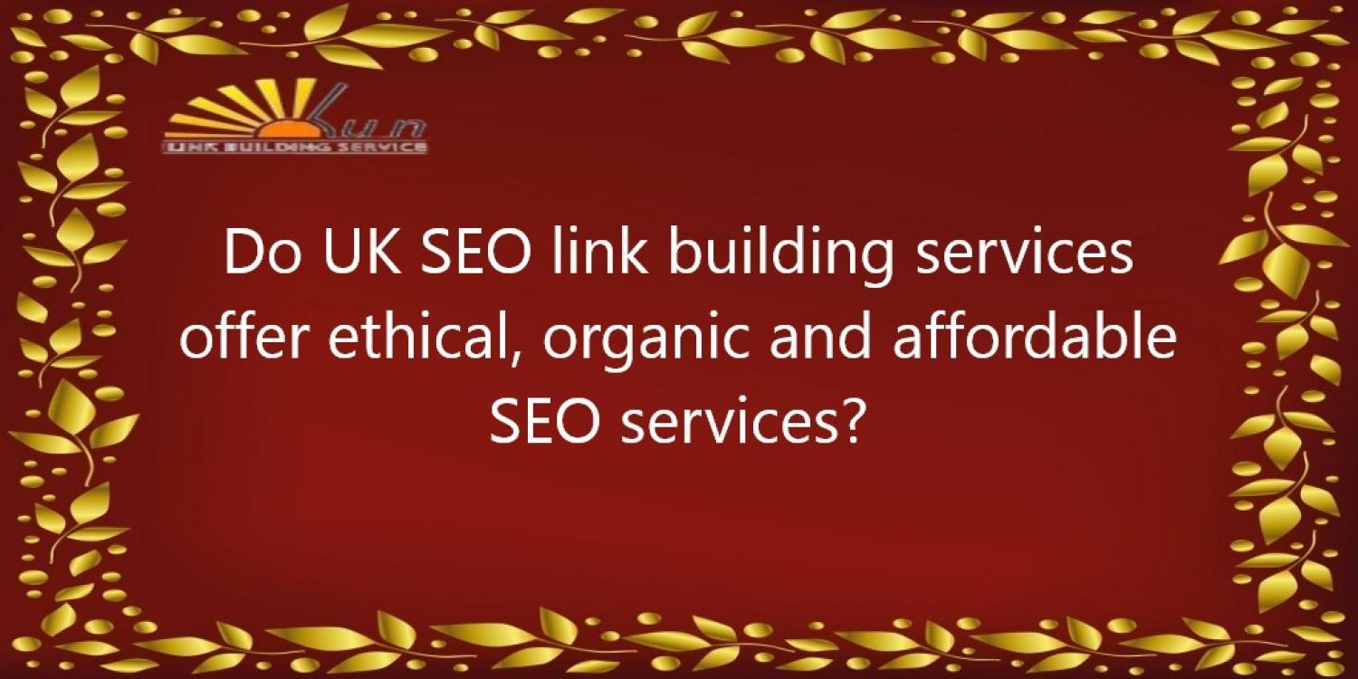 Do UK SEO link building services offer ethical, organic and affordable SEO services?