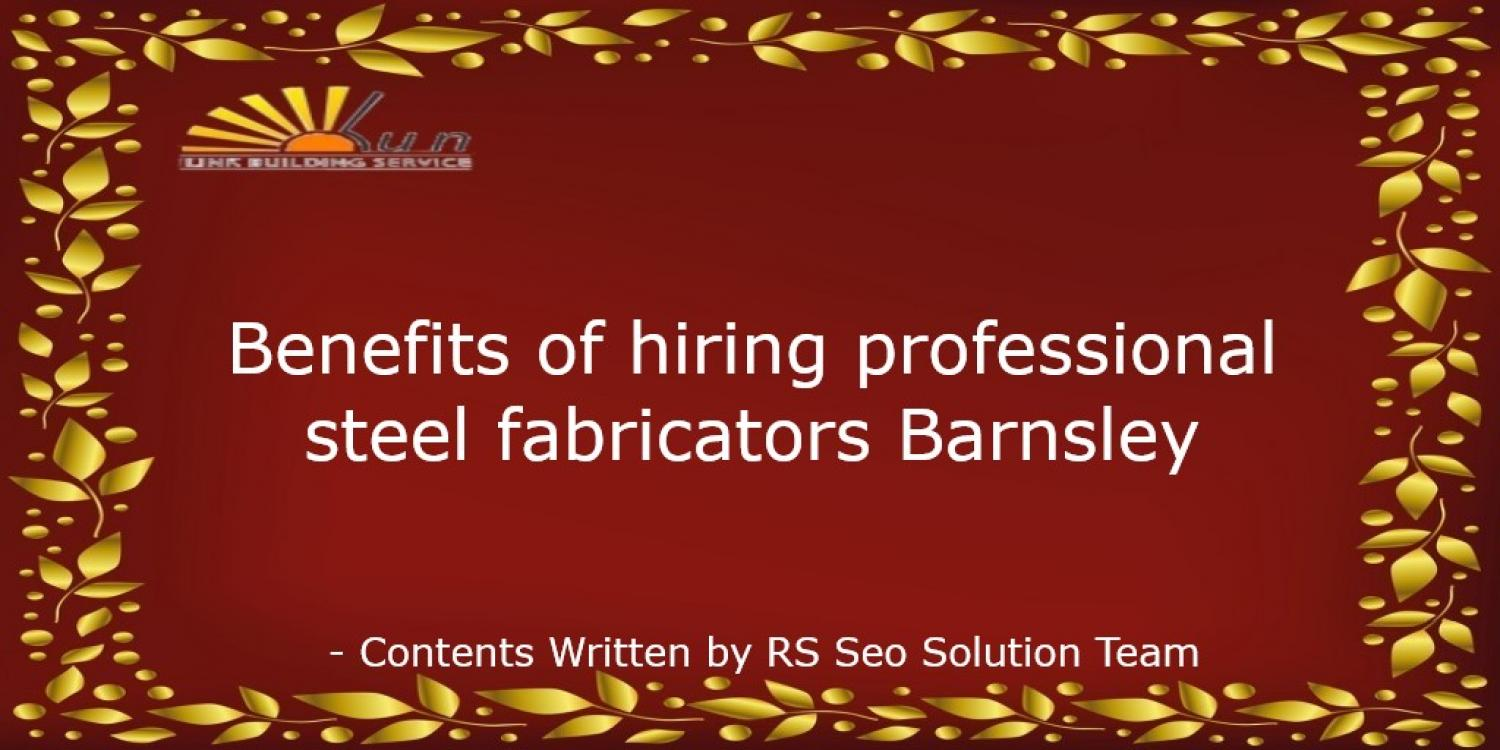 Benefits of hiring professional steel fabricators Barnsley