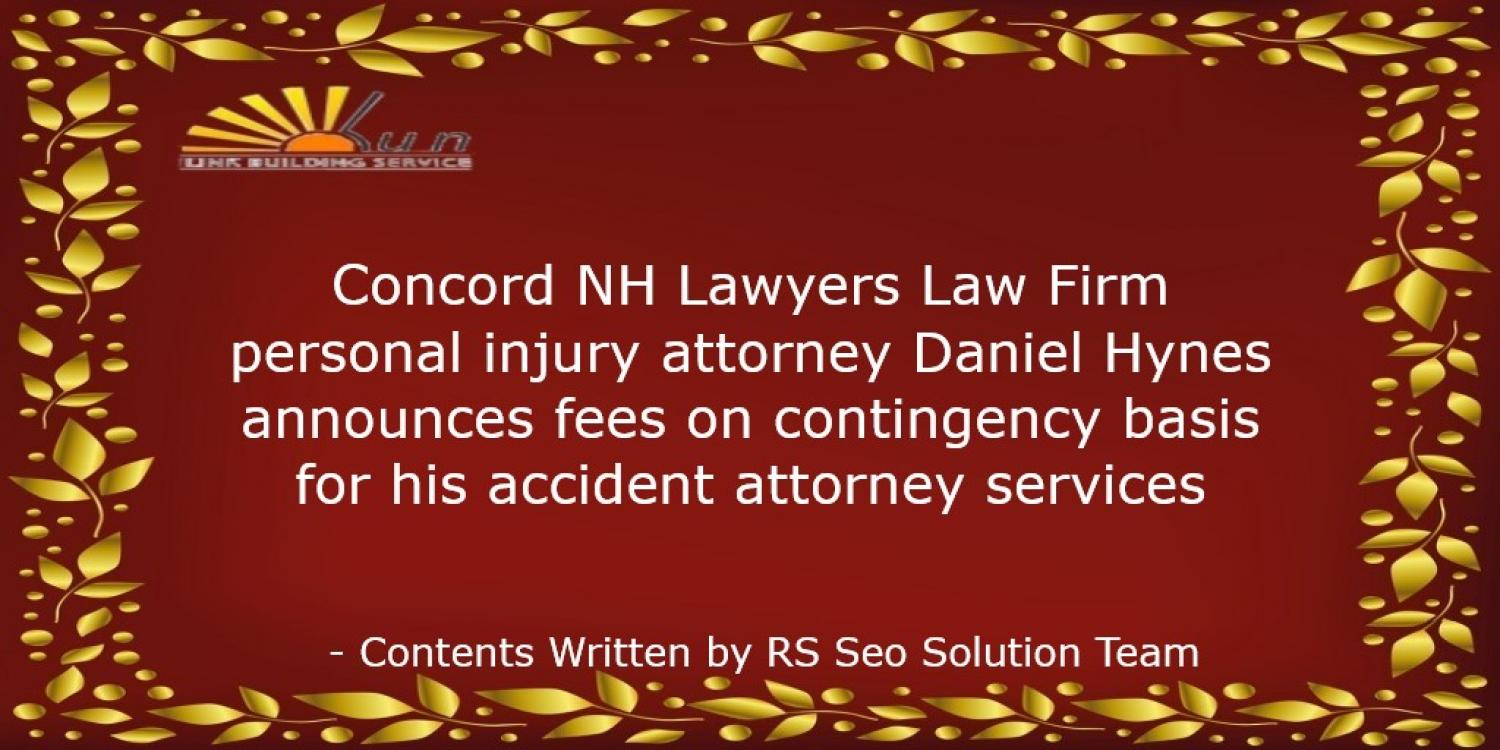 Concord NH Lawyers Law Firm personal injury attorney Daniel Hynes announces fees on contingency basis for his accident attorney services